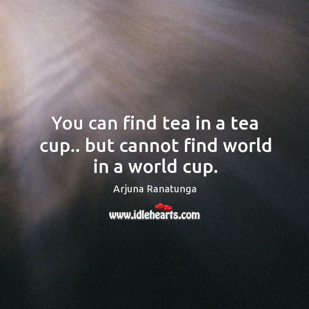 Image, You can find tea in a tea cup.. but cannot find world in a world cup.