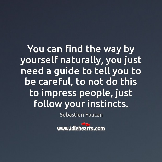 You can find the way by yourself naturally, you just need a Sebastien Foucan Picture Quote