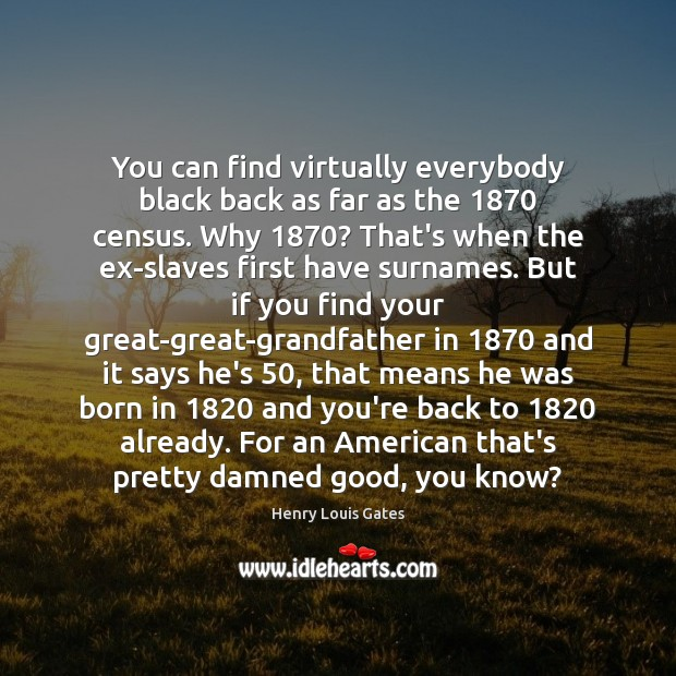 You can find virtually everybody black back as far as the 1870 census. Henry Louis Gates Picture Quote