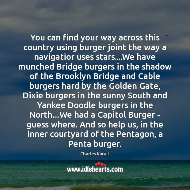 You can find your way across this country using burger joint the Charles Kuralt Picture Quote
