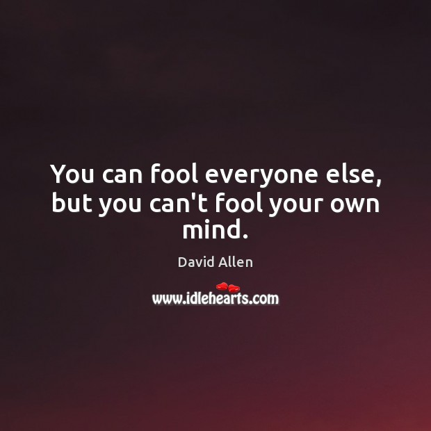 You can fool everyone else, but you can't fool your own mind. David Allen Picture Quote