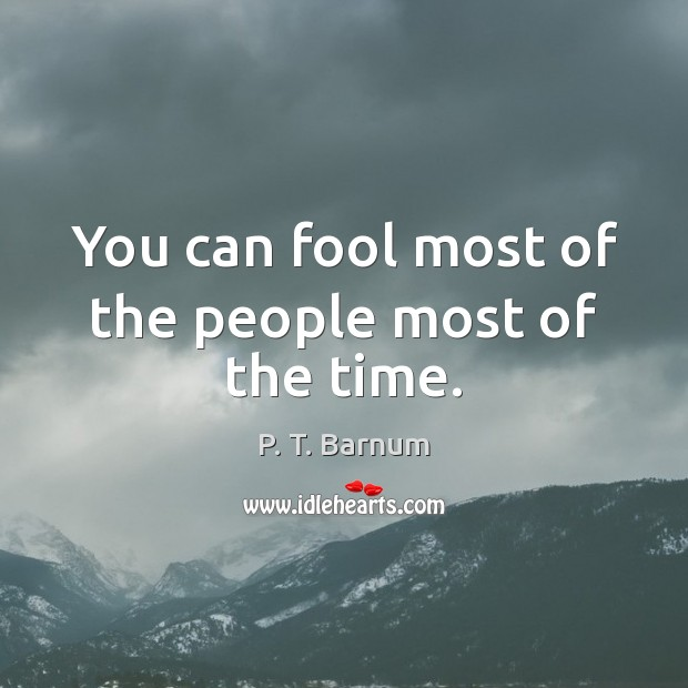 You can fool most of the people most of the time. Image