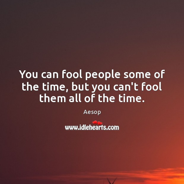 You can fool people some of the time, but you can't fool them all of the time. Image
