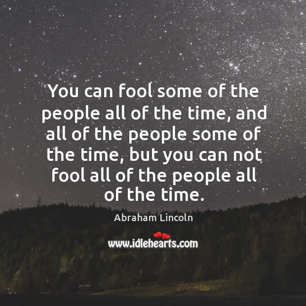 You can fool some of the people all of the time, and all of the people some of the time. Image