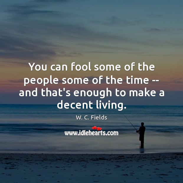 You can fool some of the people some of the time — W. C. Fields Picture Quote