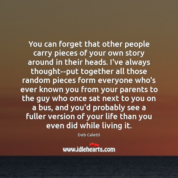 You can forget that other people carry pieces of your own story Deb Caletti Picture Quote