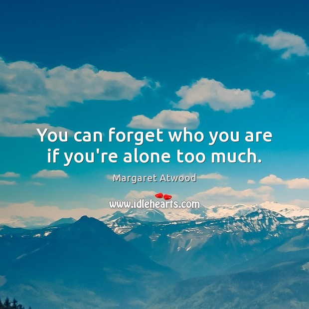 You can forget who you are if you're alone too much. Image