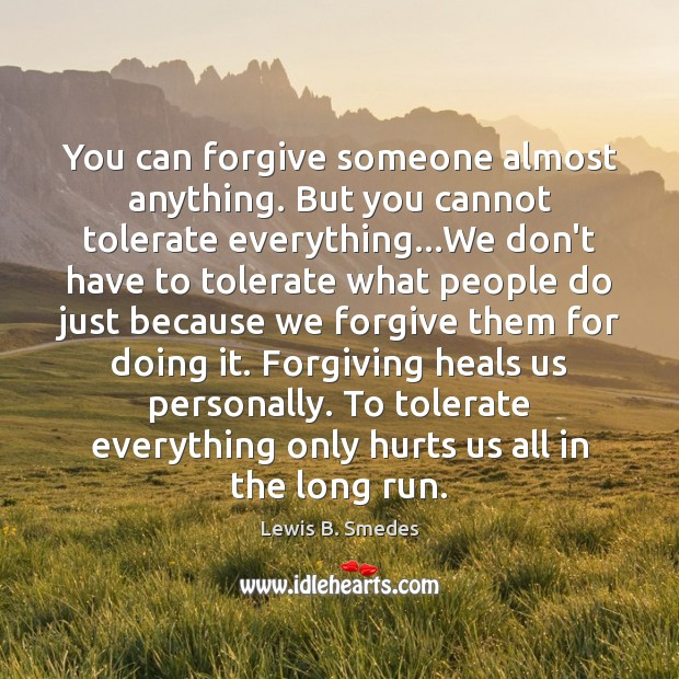 You can forgive someone almost anything. But you cannot tolerate everything…We Lewis B. Smedes Picture Quote
