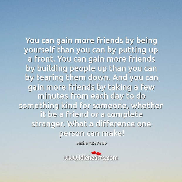 You can gain more friends by being yourself than you can by putting up a front. Sasha Azevedo Picture Quote