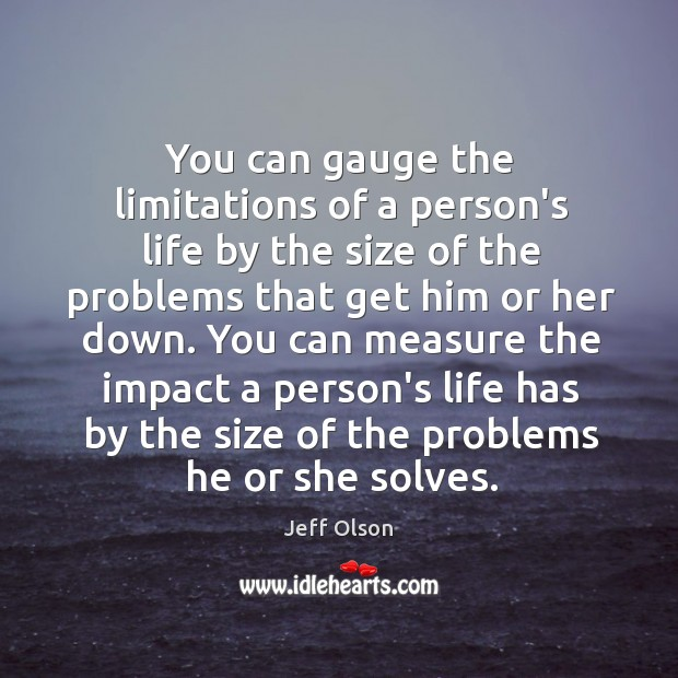 Image, You can gauge the limitations of a person's life by the size