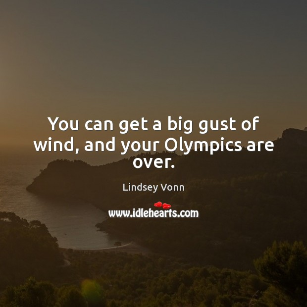 You can get a big gust of wind, and your Olympics are over. Lindsey Vonn Picture Quote