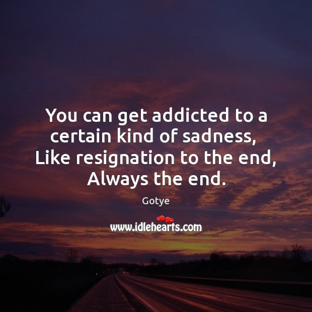 You can get addicted to a certain kind of sadness,  Like resignation Image