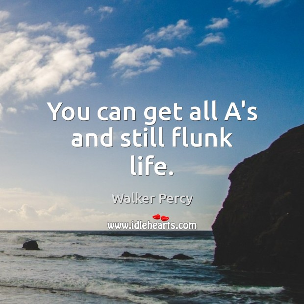 You can get all A's and still flunk life. Walker Percy Picture Quote