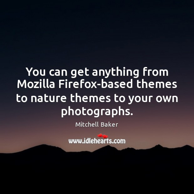 You can get anything from Mozilla Firefox-based themes to nature themes to Mitchell Baker Picture Quote