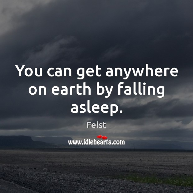 You can get anywhere on earth by falling asleep. Image