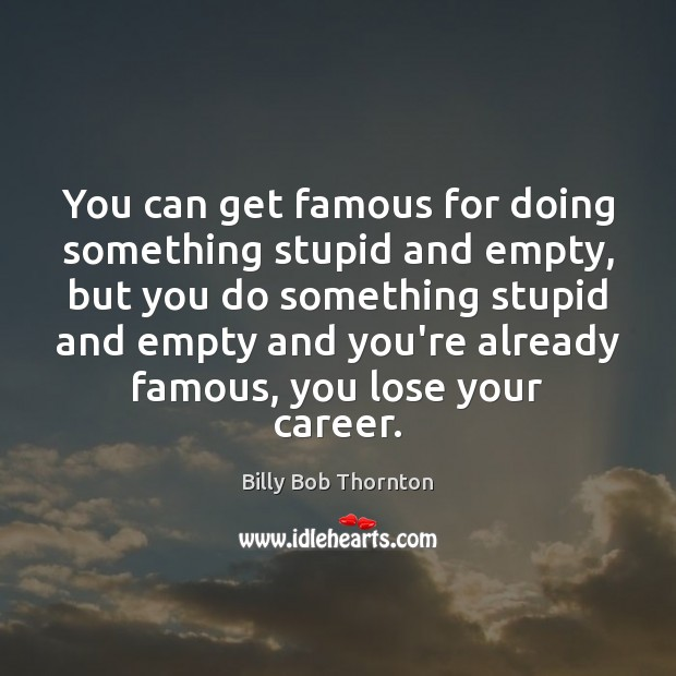 You can get famous for doing something stupid and empty, but you Billy Bob Thornton Picture Quote