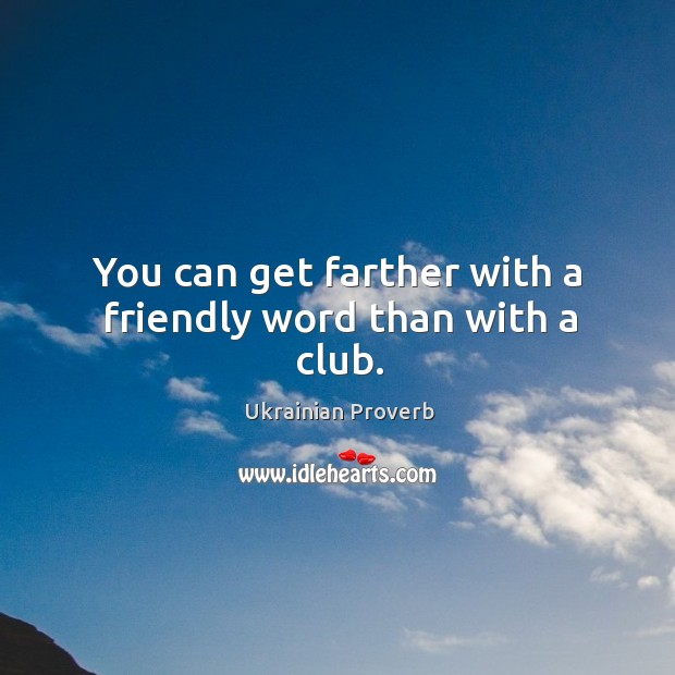 You can get farther with a friendly word than with a club. Ukrainian Proverbs Image