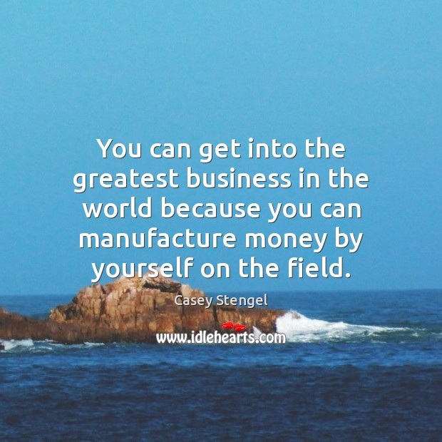 You can get into the greatest business in the world because you Casey Stengel Picture Quote