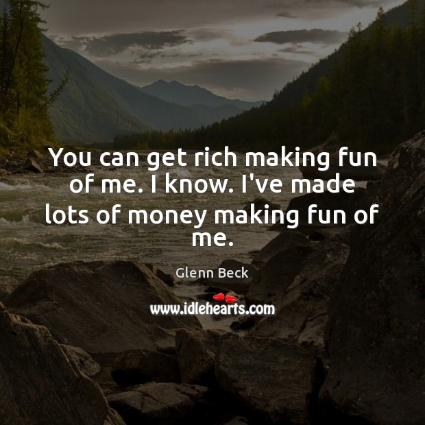 You can get rich making fun of me. I know. I've made lots of money making fun of me. Glenn Beck Picture Quote