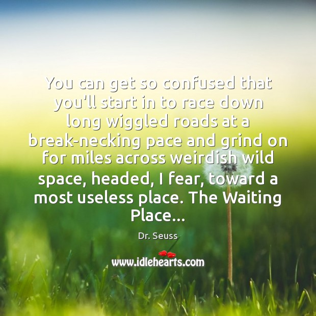 You can get so confused that you'll start in to race down Dr. Seuss Picture Quote