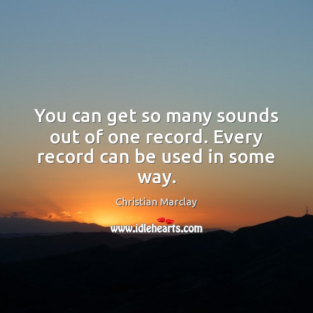 You can get so many sounds out of one record. Every record can be used in some way. Image