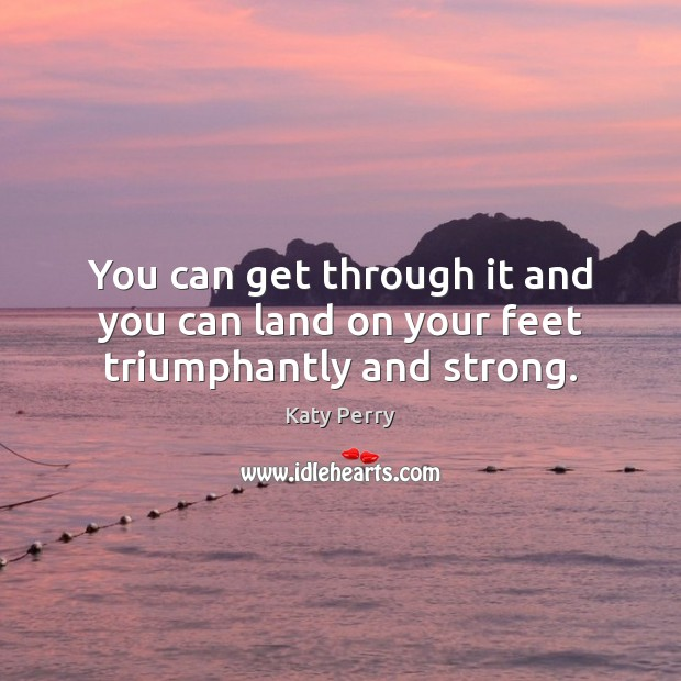 You can get through it and you can land on your feet triumphantly and strong. Katy Perry Picture Quote