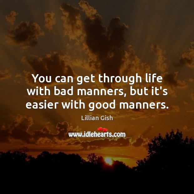 Image, You can get through life with bad manners, but it's easier with good manners.
