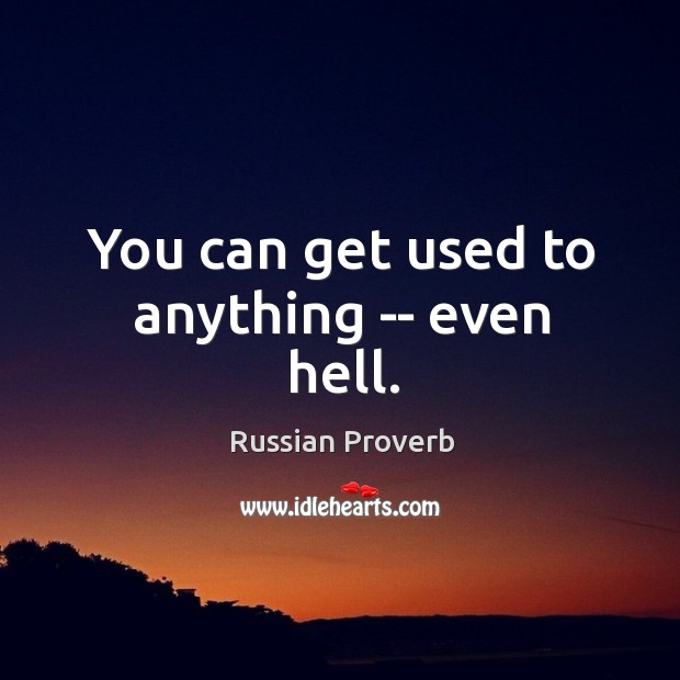 You can get used to anything — even hell. Russian Proverbs Image