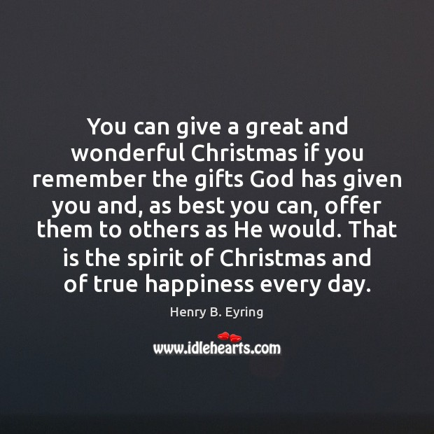 You can give a great and wonderful Christmas if you remember the Henry B. Eyring Picture Quote