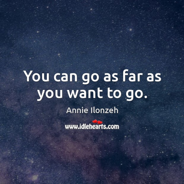 You can go as far as you want to go. Annie Ilonzeh Picture Quote