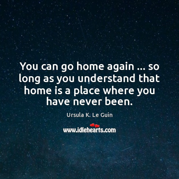 You can go home again … so long as you understand that home Ursula K. Le Guin Picture Quote
