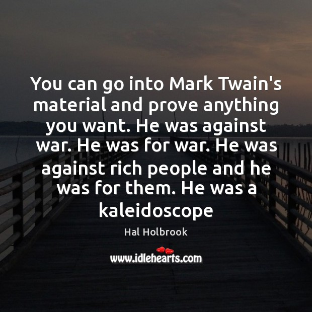 You can go into Mark Twain's material and prove anything you want. Hal Holbrook Picture Quote