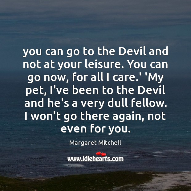 You can go to the Devil and not at your leisure. You Image