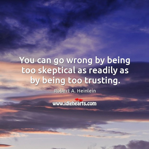 You can go wrong by being too skeptical as readily as by being too trusting. Image