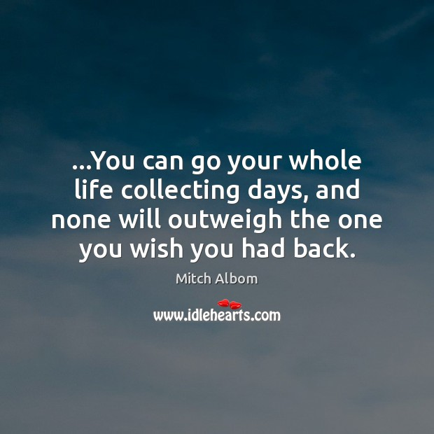 …You can go your whole life collecting days, and none will outweigh Mitch Albom Picture Quote
