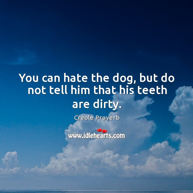 You can hate the dog, but do not tell him that his teeth are dirty. Creole Proverbs Image