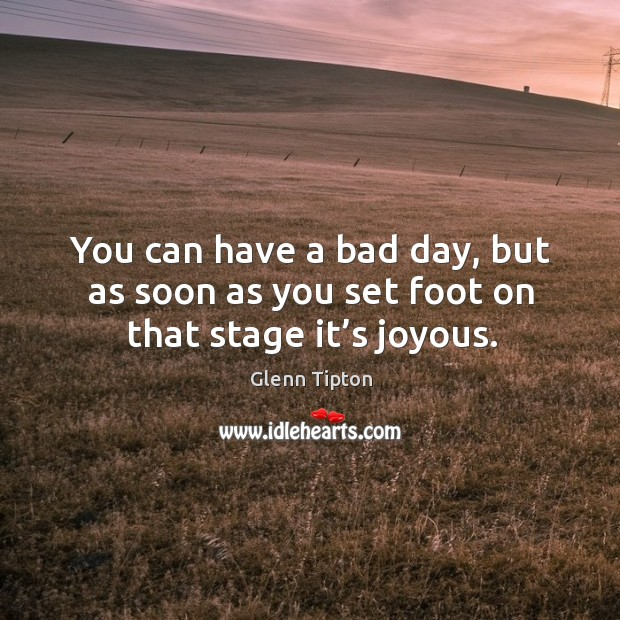 You can have a bad day, but as soon as you set foot on that stage it's joyous. Glenn Tipton Picture Quote