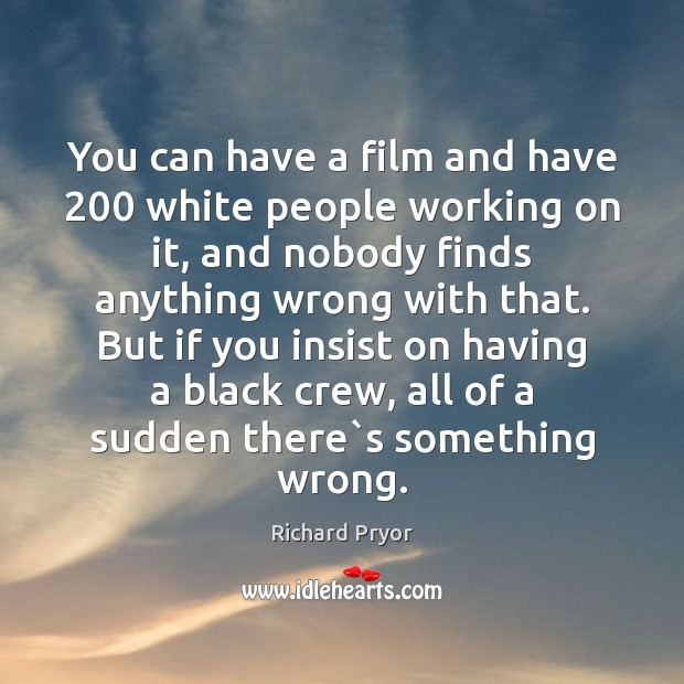 You can have a film and have 200 white people working on it, Richard Pryor Picture Quote