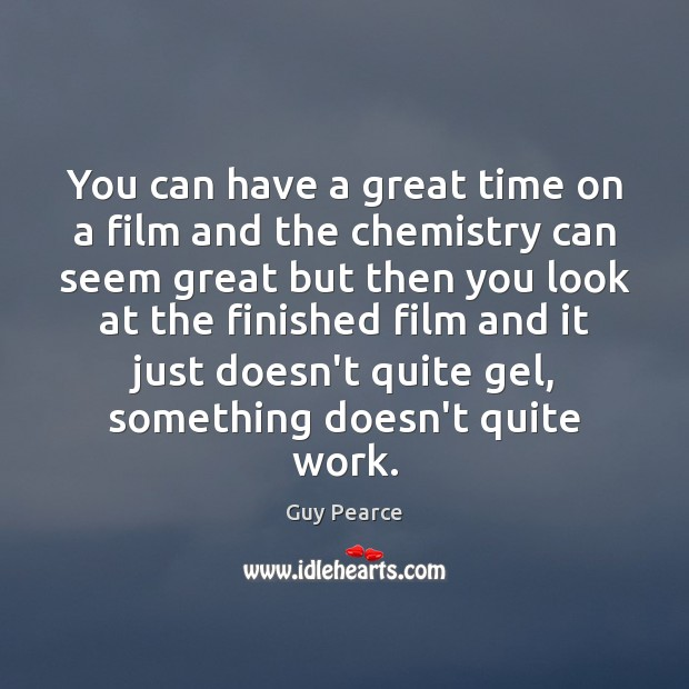 Image, You can have a great time on a film and the chemistry