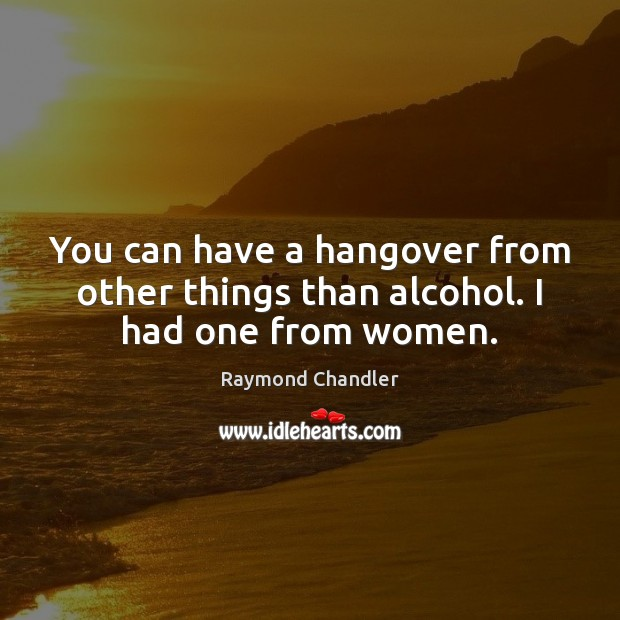 You can have a hangover from other things than alcohol. I had one from women. Image