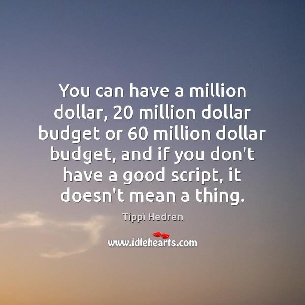 You can have a million dollar, 20 million dollar budget or 60 million dollar Image