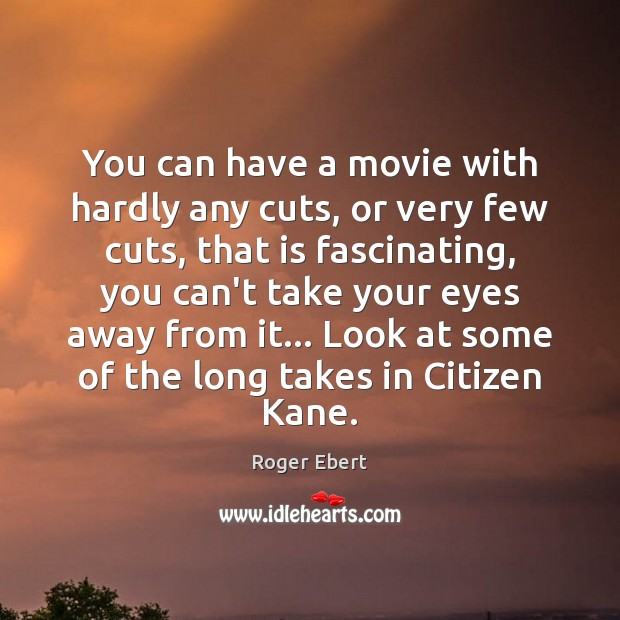 You can have a movie with hardly any cuts, or very few Roger Ebert Picture Quote