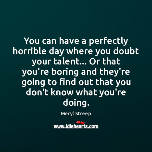 You can have a perfectly horrible day where you doubt your talent… Image