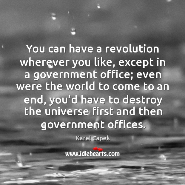 You can have a revolution wherever you like, except in a government office; Karel Capek Picture Quote