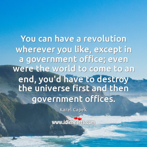 You can have a revolution wherever you like, except in a government Karel Capek Picture Quote