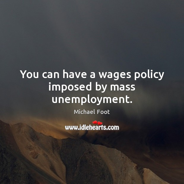 You can have a wages policy imposed by mass unemployment. Image