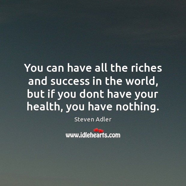 You can have all the riches and success in the world, but Image