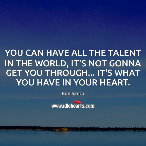 YOU CAN HAVE ALL THE TALENT IN THE WORLD, IT'S NOT GONNA Image