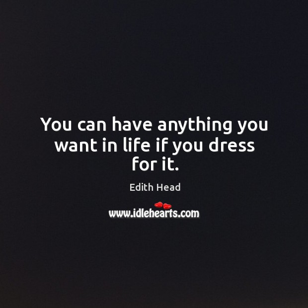 You can have anything you want in life if you dress for it. Edith Head Picture Quote