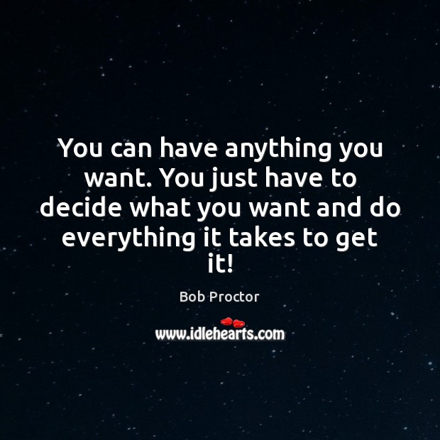 You can have anything you want. You just have to decide what Bob Proctor Picture Quote